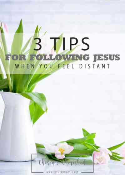 3 Tips for Following Jesus When You Feel Distant by Esther Dorotik