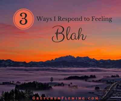 3 Ways I Respond to Feeling Blah by Gretchen Fleming