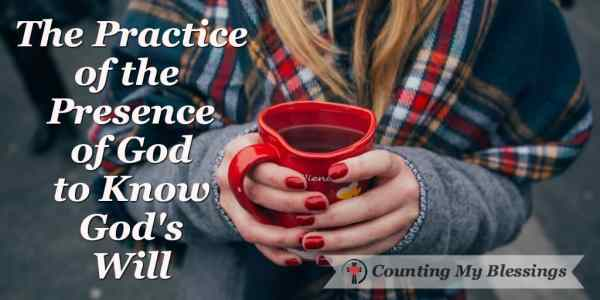 The Practice of the Presence of God to Know God's Will #Seek #Prayer #God'sWill #CountingMyBlessings