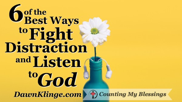 6 of the Best Ways to Fight Distraction and Listen to God by Dawn Klinge @ Counting My Blessings by Deb Wolf