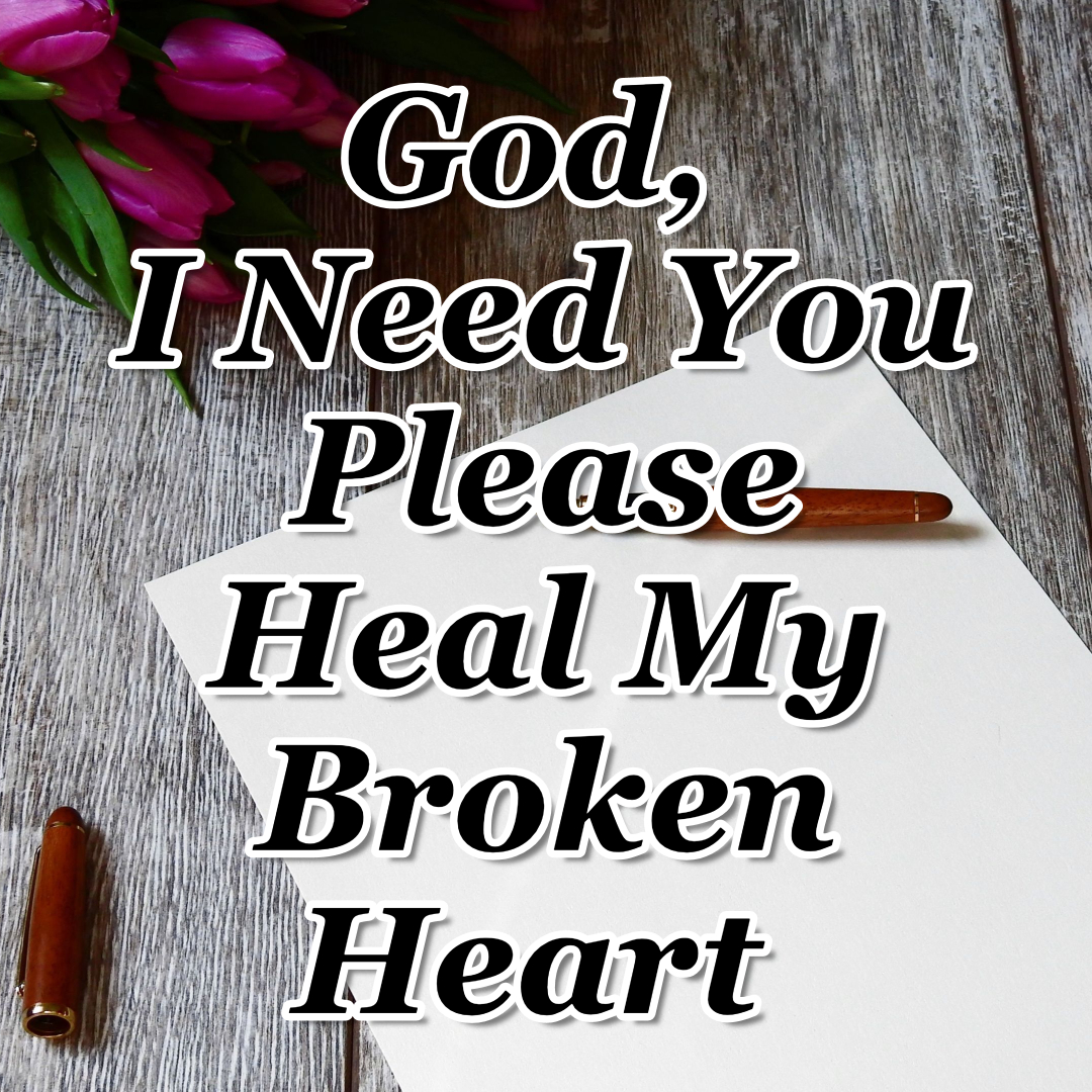 Day 18 -God, I Need You - Please Heal My Broken Heart