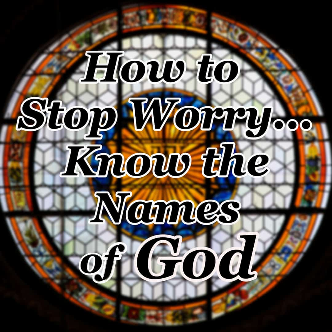 How to Stop Worry - Know the Names of God