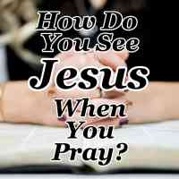 How Do You See Jesus When You Pray?