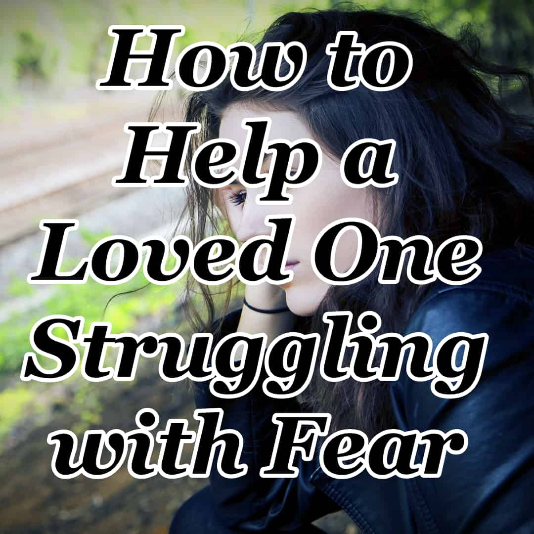 How to Help a Loved One Struggling with Fear
