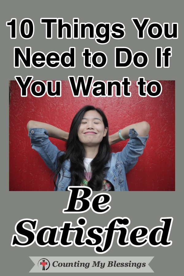 Are you satisfied? Do you want to be? If you want to live with peace and contentment, here are the things you need to do to be satisfied no matter what is going on in your life. #besatisfied #Contentment #BeHappy #Faith #WWGGG #CountingMyBlessings