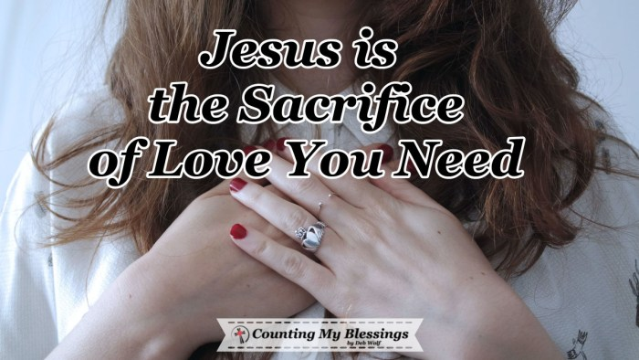 When fear and doubt overwhelm us, we can turn to God's Word and pray to trust His promise that Jesus is the sacrifice of love now and for all eternity. #Jesus #Prayer #God'sPromises #JesusSacrifice #CountingMyBlessings #WWGGG