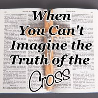 When You Can't Imagine the Truth of the Cross