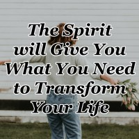 The Spirit will Give You What You Need to Transform Your Life