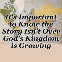 It's Important to Know the Story Isn't Over God's Kingdom is Growing