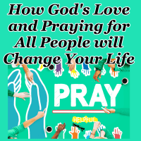 How God's Love and Praying for All People will Change Your Life