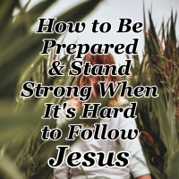 How to Be Prepared & Stand Strong When It's Hard to Follow Jesus