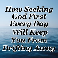 How Seeking God First Every Day Will Keep You From Drifting Away
