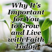Why It's Important for You to Grow and Live with Faith Today