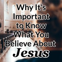 Why It's Important to Know What You Believe About Jesus