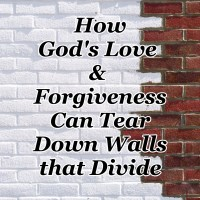 How God's Love & Forgiveness Can Tear Down Walls that Divide