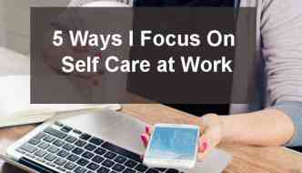 5 Ways I Focus on Self Care at Work