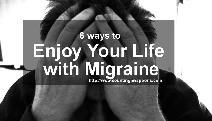 Ways to enjoy your life with migraine