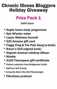 Chronic Illness Bloggers Holiday Giveaway Prize Pack 1 has a $600 value and includes • Gupta Home-Study DVD Programme donated by Gupta Programme<br /> • 6 Pack of H-Factor Water donated by H-Factor Water<br /> • Self-Love 101 e-book (digital) donated by notstandingstillsdisease.com<br /> • $20 Amazon gift card donated by ChronicallyContent.com<br /> • Foggy Frog and the Pain Gang (digital) donated by Megan Schartner<br /> • Ravyn's Doll book signed donated by Melissa Swanson<br /> • Raindrop diffuser donated by Organic Aromas<br /> • 1 Nimble donated by Version 22<br /> • $100 Theraspecs Gift Certificate donated by Theraspecs<br /> • Your choice of pattern selection donated by Bridgewater Crafts - A Lupus consults with LupusChick.com and the full FibroCane protocol.