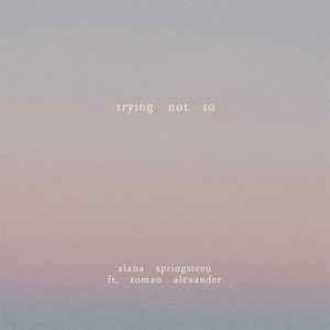 """Alana Springsteen's new song, """"Trying Not To"""" with Roman Alexander is available now, March 19th"""