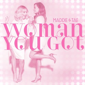"""Maddie & Tae's """"Woman You Got"""" is available now, March 26th"""