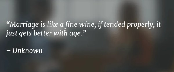 Marriage is like a fine wine, if tended properly, it just gets better with age.