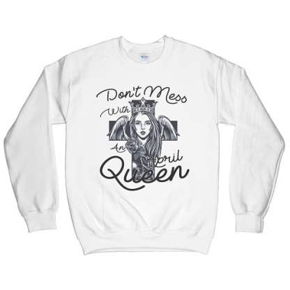 Don't Mess With An April Queen Sweatshirt