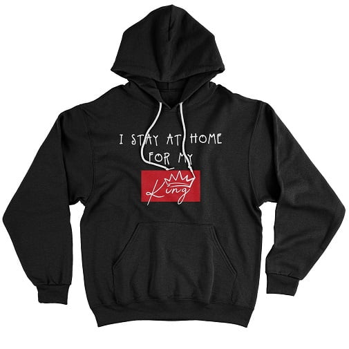 I Stay At Home For My King Sweatshirts - king queen hoodies