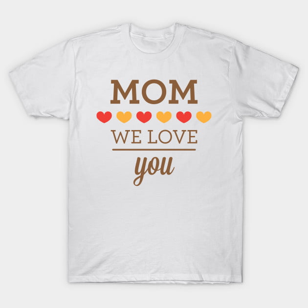 Mom We Love You T-Shirt