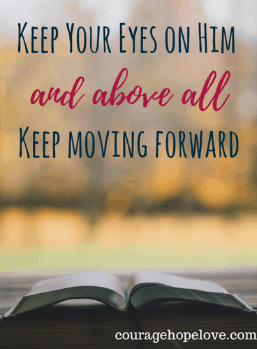 Keep your eyes on Him and above all keep moving forward