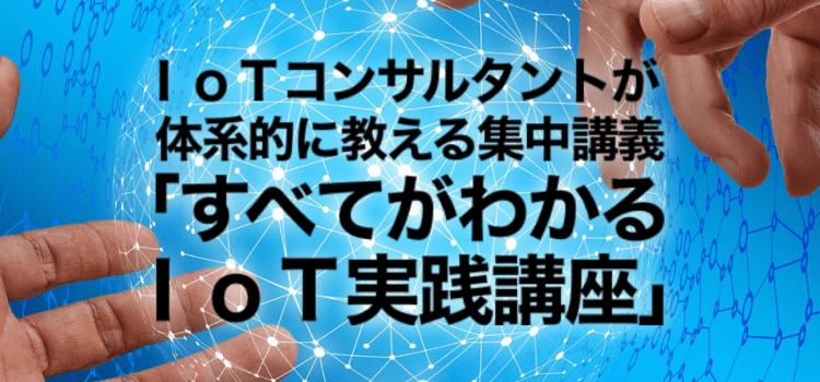 IoTコンサルタントが体系的に教える「すべてがわかるIoT実践講座」開催のお知らせ:第8期 2020年2月〜3月度