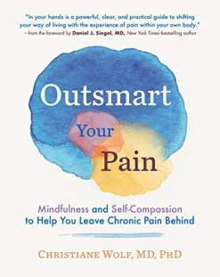 Outsmart Your Pain: Mindfulness and Self-Compassion to Help You Leave Chronic Pain Behind
