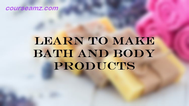 Learn to Make Bath and Body Products