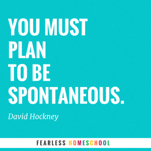You must plan to be spontaneous - quote from David Hockney, featured in Zero to Homeschool.