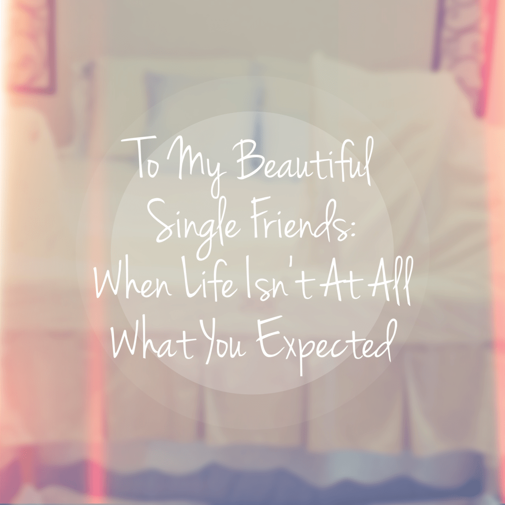 To My Beautiful Single Friends: When Life Isn't At All What You Expected