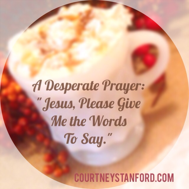 "A Desperate Prayer: ""Jesus, Please Give Me the Words to Say."""