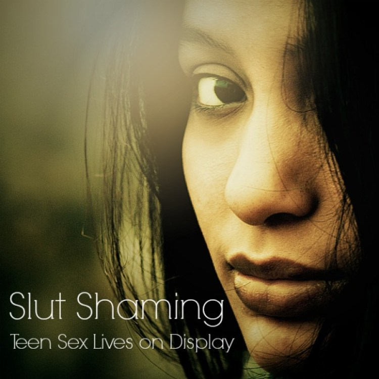 Slut Shaming - Teen Sex Lives on Display