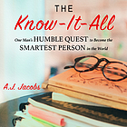 The know-it-all : [one man's humble quest to become the smartest person in the world]