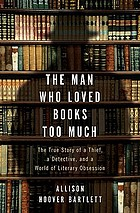 The man who loved books too much : the true story of a thief, a detective, and a world of literary obsession