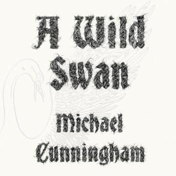 Listen to Wild Swan: And Other Tales by Michael Cunningham