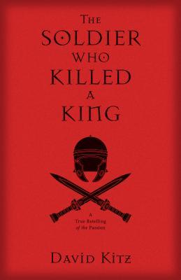 The Soldier Who Killed a King: A True Retelling of the Passion