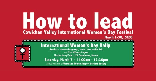 How To Lead - International Women's Day Rally Speakers, community groups, music, information fair, and The REDress Project Charles Hoey Park - 124 Canada Ave, Duncan Saturday, March 7 - 11:00am - 12:30pm Special welcome to Warmland Women Support Services Society