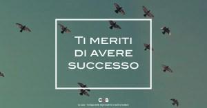 Ti meriti di avere successo
