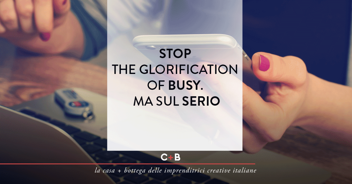 Stop the glorification of busy. Ma sul serio