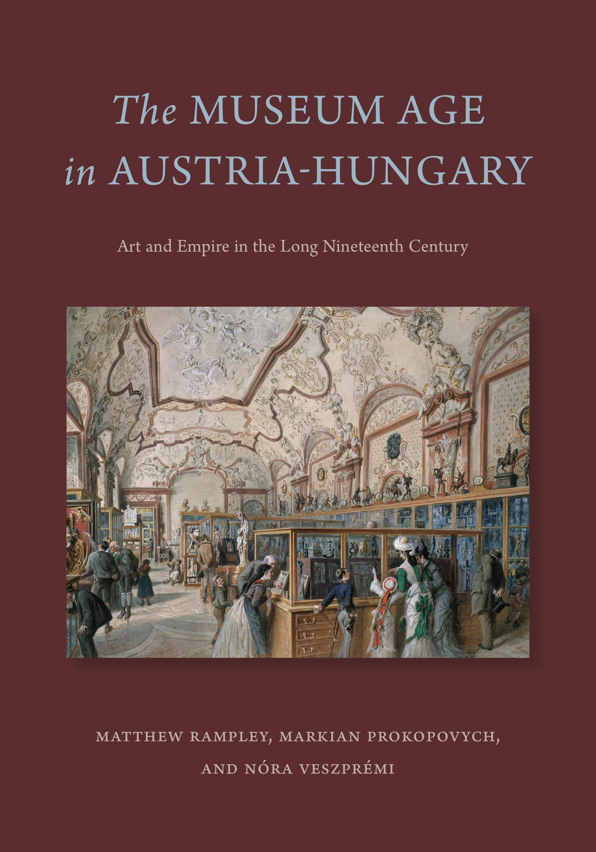 New book: The Museum Age in Austria-Hungary by Matthew Rampley, Markian Prokopovych and Nóra Veszprémi