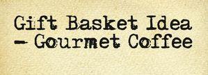 Gift Basket Idea Gourmet Coffee