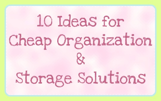 10 Cheap ideas for organization and storage