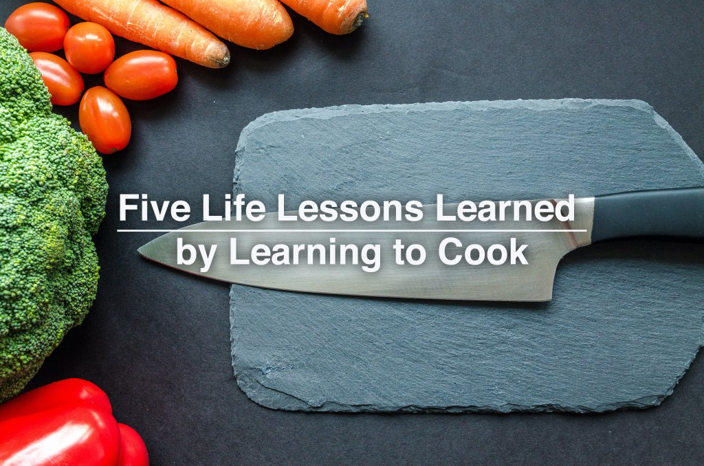 Five Life Lessons Learned by Learning to Cook