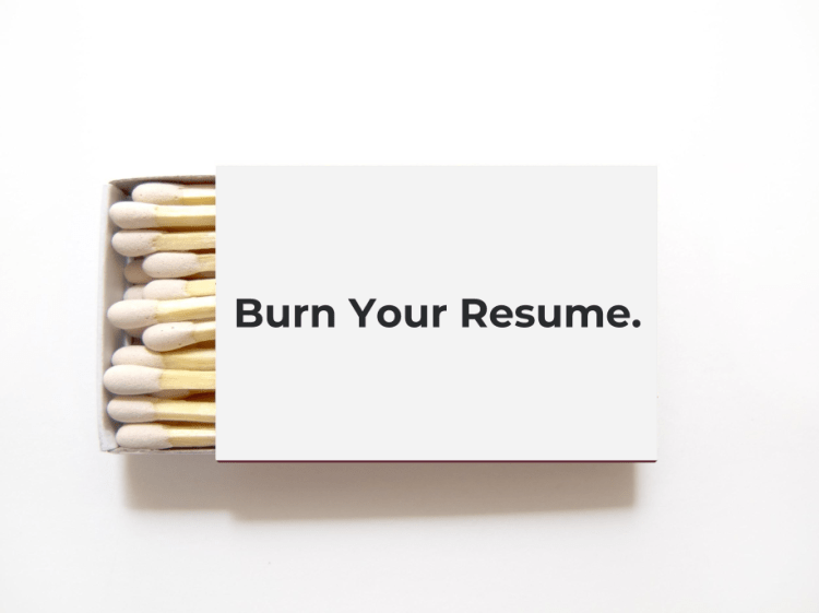 "Box of matches with the words, ""Burn Your Resume"" on the box. You need to show your work instead."