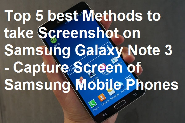 Top 5 best Methods to take Screenshot on Samsung Galaxy Note 3 - Capture Screen of Samsung Mobile Phones