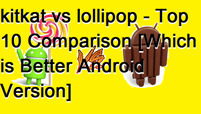 kitkat vs lollipop - Top 10 Comparison [Which is Better Android Version]